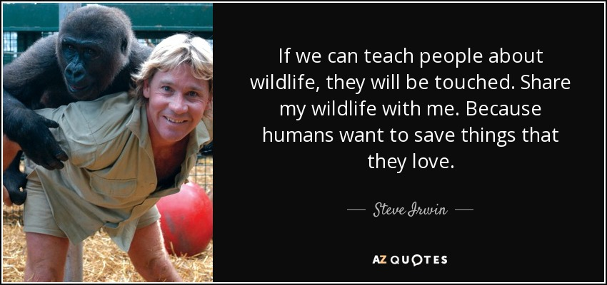 If we can teach people about wildlife, they will be touched. Share my wildlife with me. Because humans want to save things that they love. - Steve Irwin
