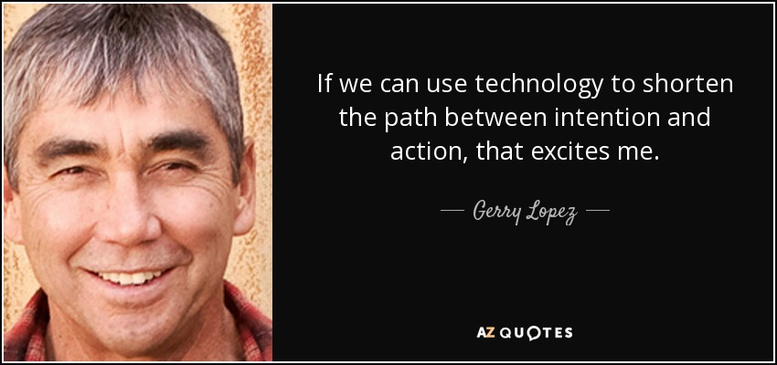 If we can use technology to shorten the path between intention and action, that excites me. - Gerry Lopez