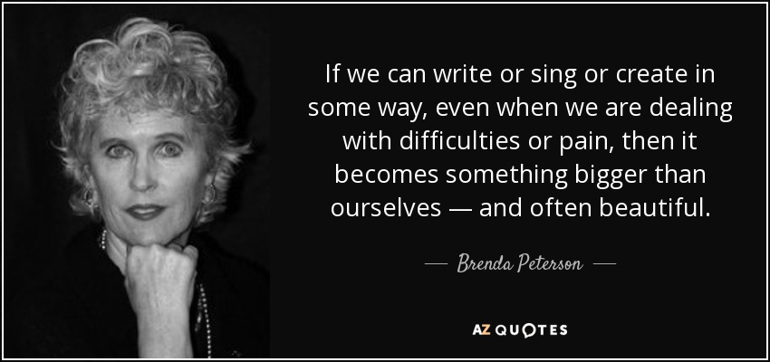 If we can write or sing or create in some way, even when we are dealing with difficulties or pain, then it becomes something bigger than ourselves — and often beautiful. - Brenda Peterson