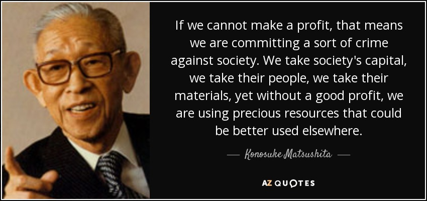 If we cannot make a profit, that means we are committing a sort of crime against society. We take society's capital, we take their people, we take their materials, yet without a good profit, we are using precious resources that could be better used elsewhere. - Konosuke Matsushita