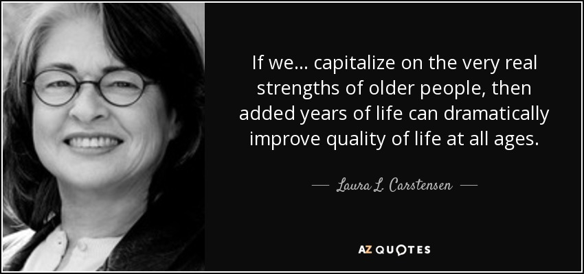 If we ... capitalize on the very real strengths of older people, then added years of life can dramatically improve quality of life at all ages. - Laura L. Carstensen