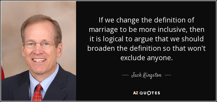 If we change the definition of marriage to be more inclusive, then it is logical to argue that we should broaden the definition so that won't exclude anyone. - Jack Kingston