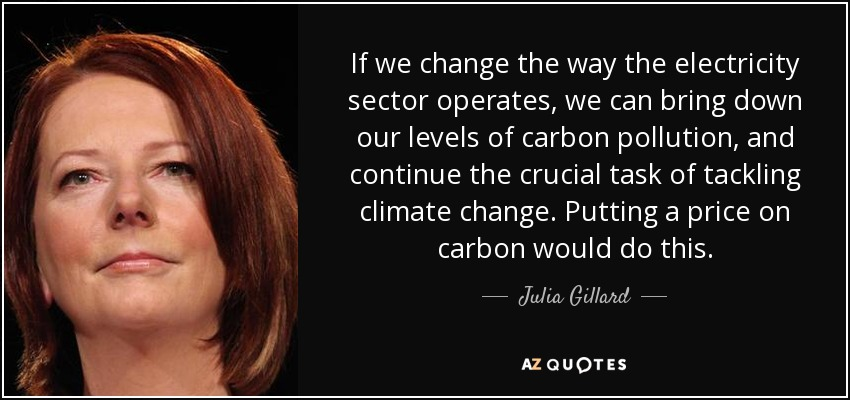If we change the way the electricity sector operates, we can bring down our levels of carbon pollution, and continue the crucial task of tackling climate change. Putting a price on carbon would do this. - Julia Gillard