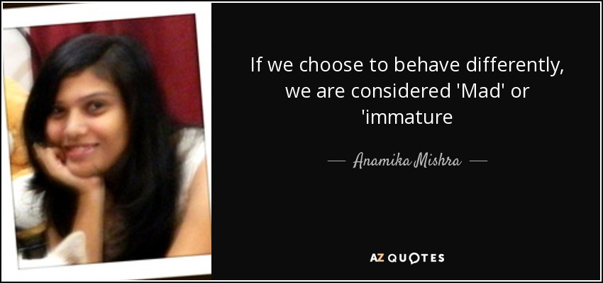 If we choose to behave differently, we are considered 'Mad' or 'immature - Anamika Mishra