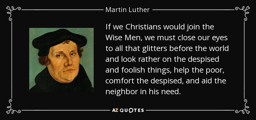 If we Christians would join the Wise Men, we must close our eyes to all that glitters before the world and look rather on the despised and foolish things, help the poor, comfort the despised, and aid the neighbor in his need. - Martin Luther