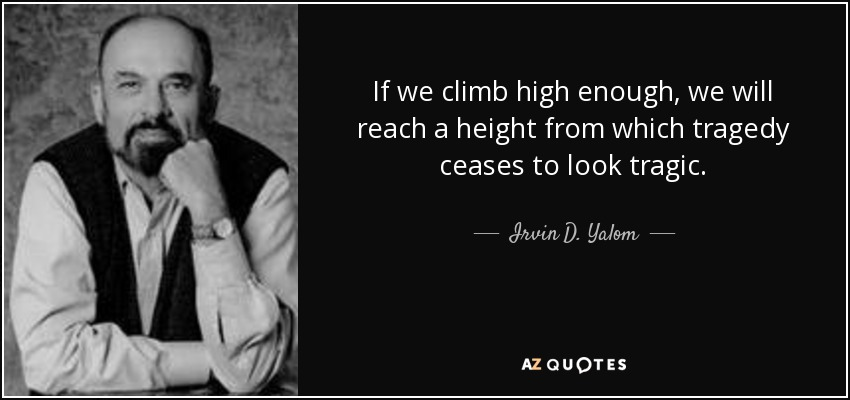 If we climb high enough, we will reach a height from which tragedy ceases to look tragic. - Irvin D. Yalom