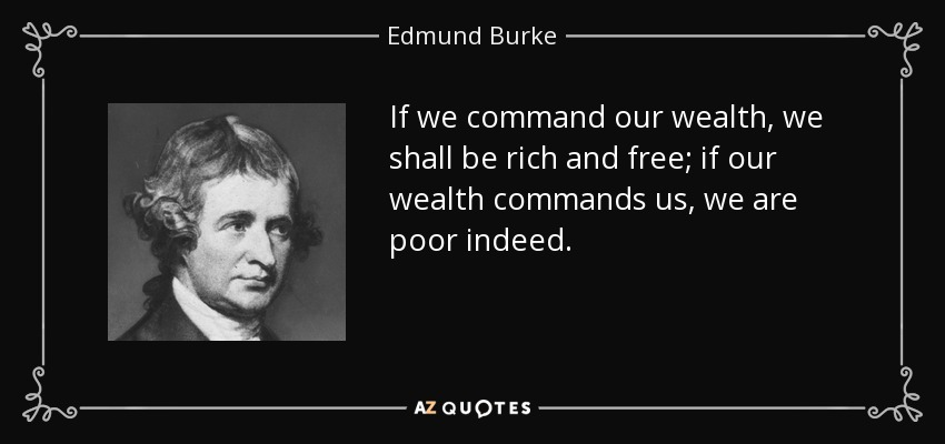 If we command our wealth, we shall be rich and free; if our wealth commands us, we are poor indeed. - Edmund Burke