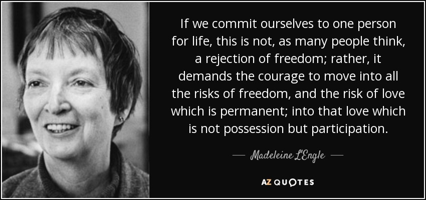 If we commit ourselves to one person for life, this is not, as many people think, a rejection of freedom; rather, it demands the courage to move into all the risks of freedom, and the risk of love which is permanent; into that love which is not possession but participation. - Madeleine L'Engle