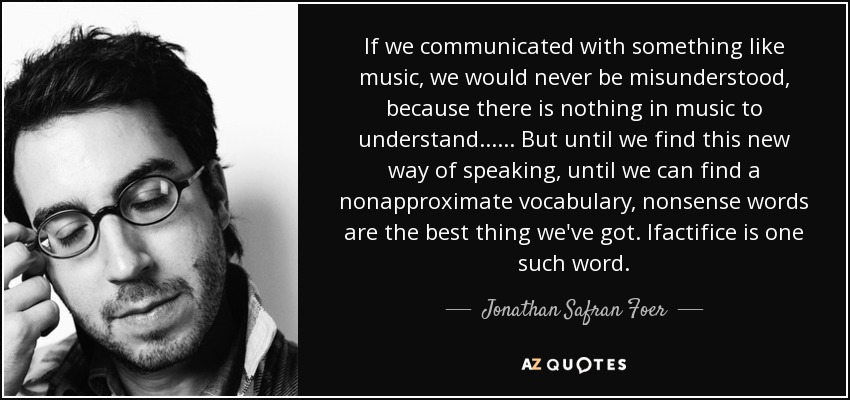 If we communicated with something like music, we would never be misunderstood, because there is nothing in music to understand...... But until we find this new way of speaking, until we can find a nonapproximate vocabulary, nonsense words are the best thing we've got. Ifactifice is one such word. - Jonathan Safran Foer