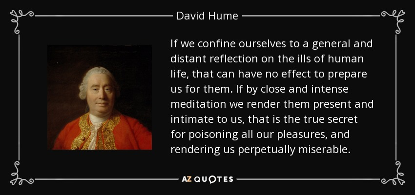 If we confine ourselves to a general and distant reflection on the ills of human life, that can have no effect to prepare us for them. If by close and intense meditation we render them present and intimate to us, that is the true secret for poisoning all our pleasures, and rendering us perpetually miserable. - David Hume