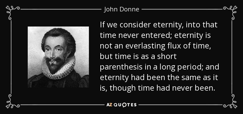 If we consider eternity, into that time never entered; eternity is not an everlasting flux of time, but time is as a short parenthesis in a long period; and eternity had been the same as it is, though time had never been. - John Donne