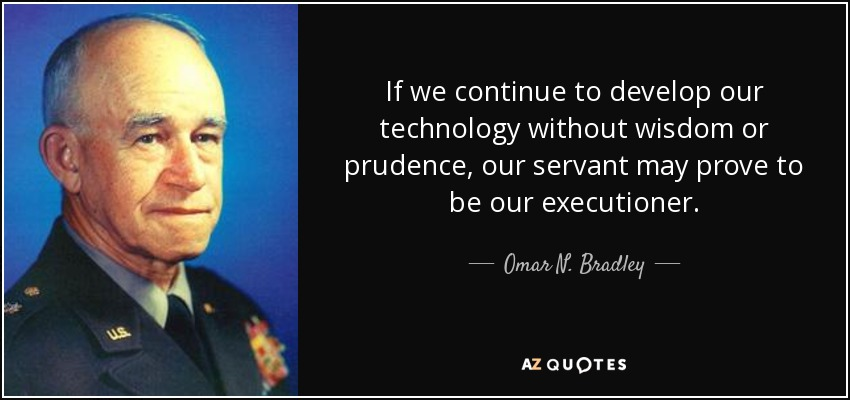 If we continue to develop our technology without wisdom or prudence, our servant may prove to be our executioner. - Omar N. Bradley