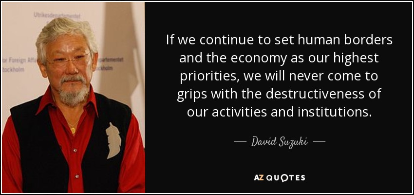 If we continue to set human borders and the economy as our highest priorities, we will never come to grips with the destructiveness of our activities and institutions. - David Suzuki