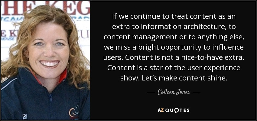 If we continue to treat content as an extra to information architecture, to content management or to anything else, we miss a bright opportunity to influence users. Content is not a nice-to-have extra. Content is a star of the user experience show. Let's make content shine. - Colleen Jones