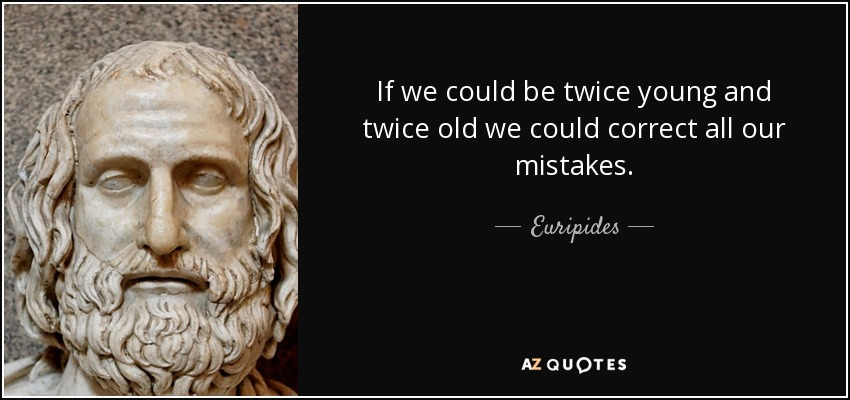 If we could be twice young and twice old we could correct all our mistakes. - Euripides