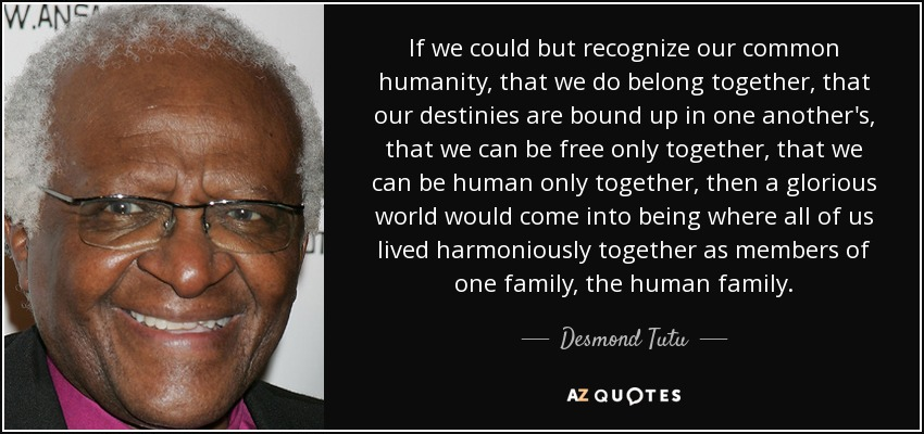 If we could but recognize our common humanity, that we do belong together, that our destinies are bound up in one another's, that we can be free only together, that we can be human only together, then a glorious world would come into being where all of us lived harmoniously together as members of one family, the human family. - Desmond Tutu