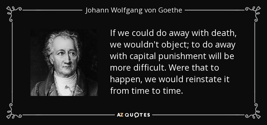 If we could do away with death, we wouldn't object; to do away with capital punishment will be more difficult. Were that to happen, we would reinstate it from time to time. - Johann Wolfgang von Goethe