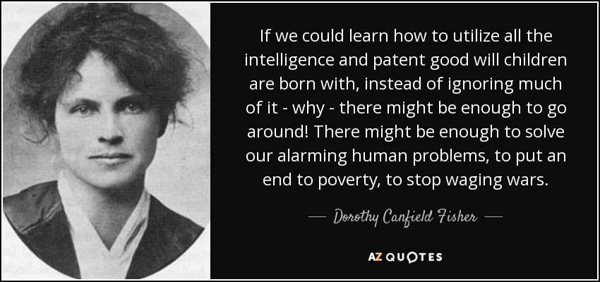 If we could learn how to utilize all the intelligence and patent good will children are born with, instead of ignoring much of it - why - there might be enough to go around! There might be enough to solve our alarming human problems, to put an end to poverty, to stop waging wars. - Dorothy Canfield Fisher