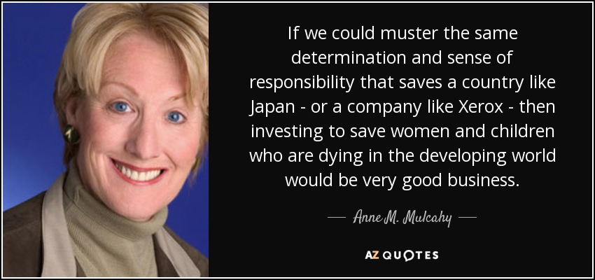 If we could muster the same determination and sense of responsibility that saves a country like Japan - or a company like Xerox - then investing to save women and children who are dying in the developing world would be very good business. - Anne M. Mulcahy