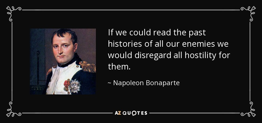 If we could read the past histories of all our enemies we would disregard all hostility for them. - Napoleon Bonaparte