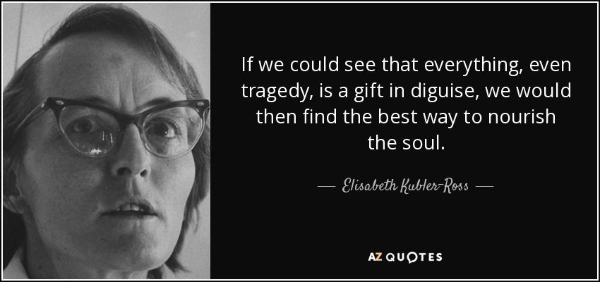 If we could see that everything, even tragedy, is a gift in diguise, we would then find the best way to nourish the soul. - Elisabeth Kubler-Ross