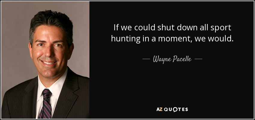 If we could shut down all sport hunting in a moment, we would. - Wayne Pacelle