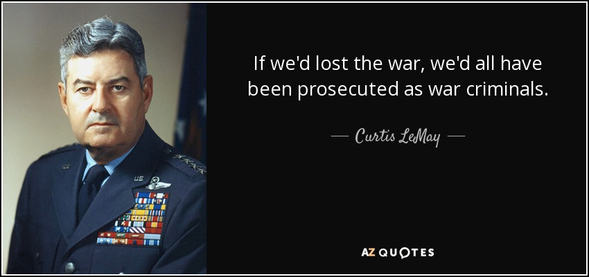 If we'd lost the war, we'd all have been prosecuted as war criminals. - Curtis LeMay