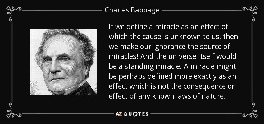 If we define a miracle as an effect of which the cause is unknown to us, then we make our ignorance the source of miracles! And the universe itself would be a standing miracle. A miracle might be perhaps defined more exactly as an effect which is not the consequence or effect of any known laws of nature. - Charles Babbage