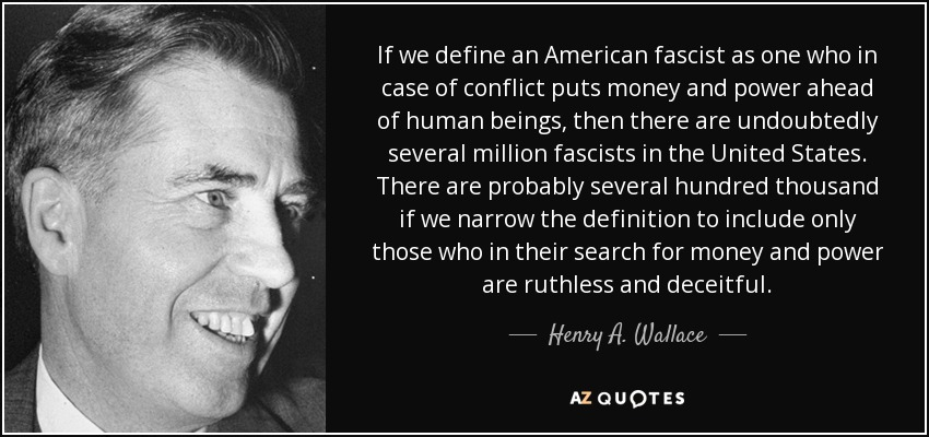 If we define an American fascist as one who in case of conflict puts money and power ahead of human beings, then there are undoubtedly several million fascists in the United States. There are probably several hundred thousand if we narrow the definition to include only those who in their search for money and power are ruthless and deceitful. - Henry A. Wallace
