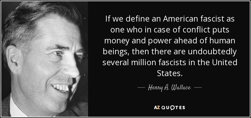 If we define an American fascist as one who in case of conflict puts money and power ahead of human beings, then there are undoubtedly several million fascists in the United States. - Henry A. Wallace
