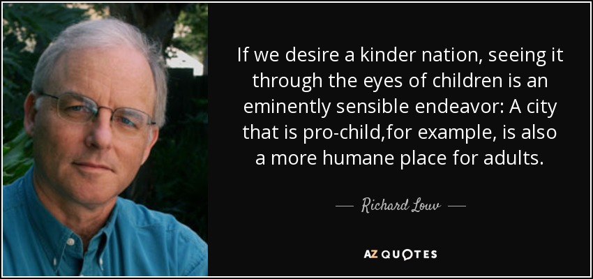 If we desire a kinder nation, seeing it through the eyes of children is an eminently sensible endeavor: A city that is pro-child,for example, is also a more humane place for adults. - Richard Louv