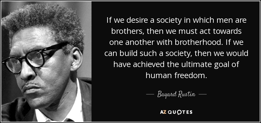 If we desire a society in which men are brothers, then we must act towards one another with brotherhood. If we can build such a society, then we would have achieved the ultimate goal of human freedom. - Bayard Rustin