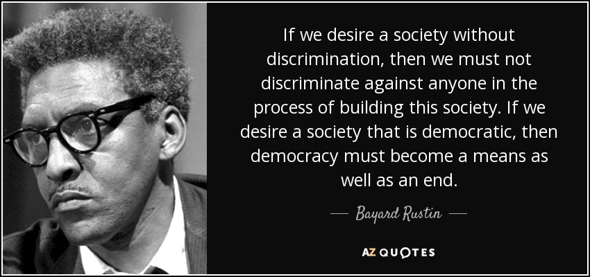 If we desire a society without discrimination, then we must not discriminate against anyone in the process of building this society. If we desire a society that is democratic, then democracy must become a means as well as an end. - Bayard Rustin
