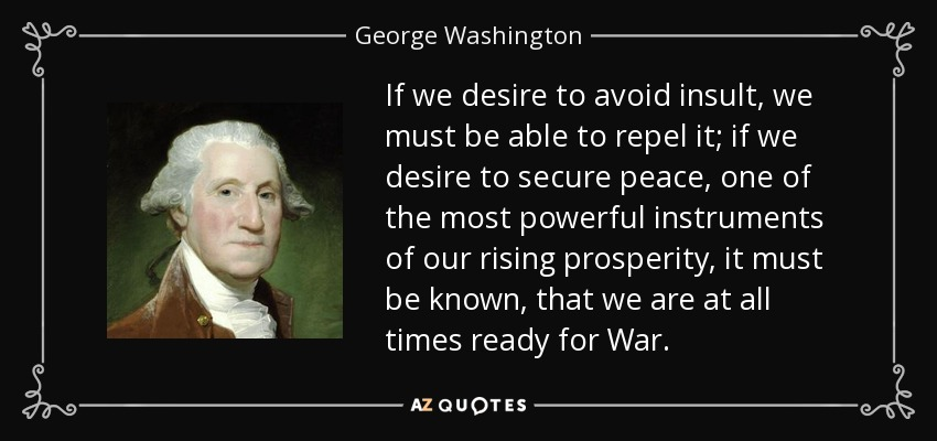 If we desire to avoid insult, we must be able to repel it; if we desire to secure peace, one of the most powerful instruments of our rising prosperity, it must be known, that we are at all times ready for War. - George Washington