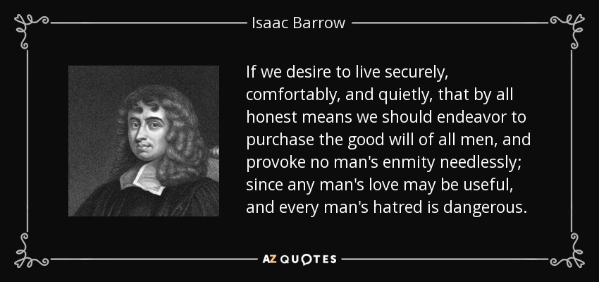 If we desire to live securely, comfortably, and quietly, that by all honest means we should endeavor to purchase the good will of all men, and provoke no man's enmity needlessly; since any man's love may be useful, and every man's hatred is dangerous. - Isaac Barrow