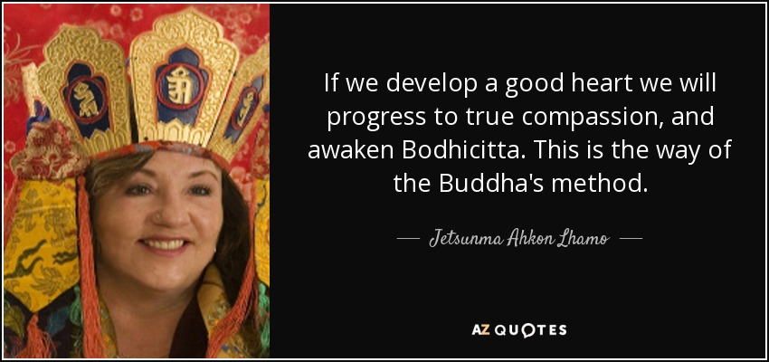 If we develop a good heart we will progress to true compassion, and awaken Bodhicitta. This is the way of the Buddha's method. - Jetsunma Ahkon Lhamo