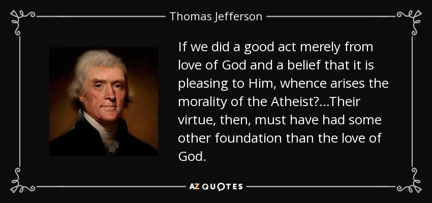 If we did a good act merely from love of God and a belief that it is pleasing to Him, whence arises the morality of the Atheist? ...Their virtue, then, must have had some other foundation than the love of God. - Thomas Jefferson