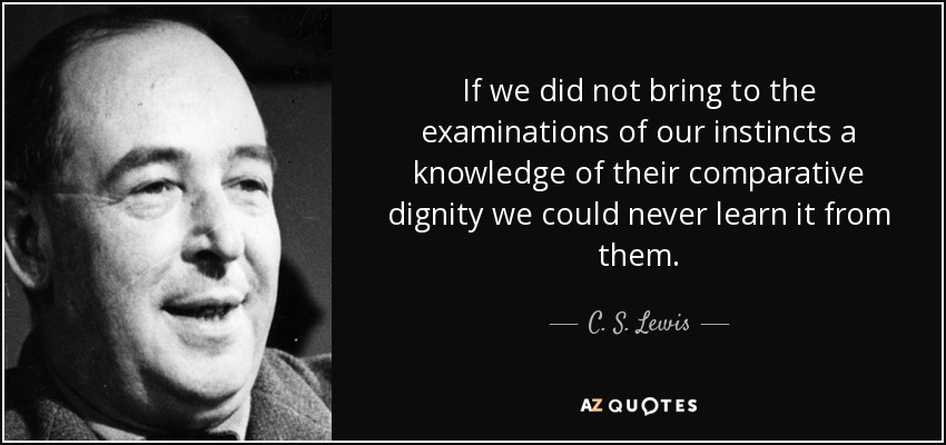 If we did not bring to the examinations of our instincts a knowledge of their comparative dignity we could never learn it from them. - C. S. Lewis