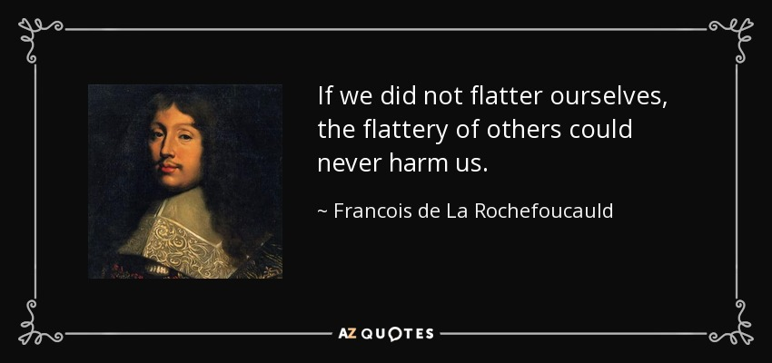 If we did not flatter ourselves, the flattery of others could never harm us. - Francois de La Rochefoucauld