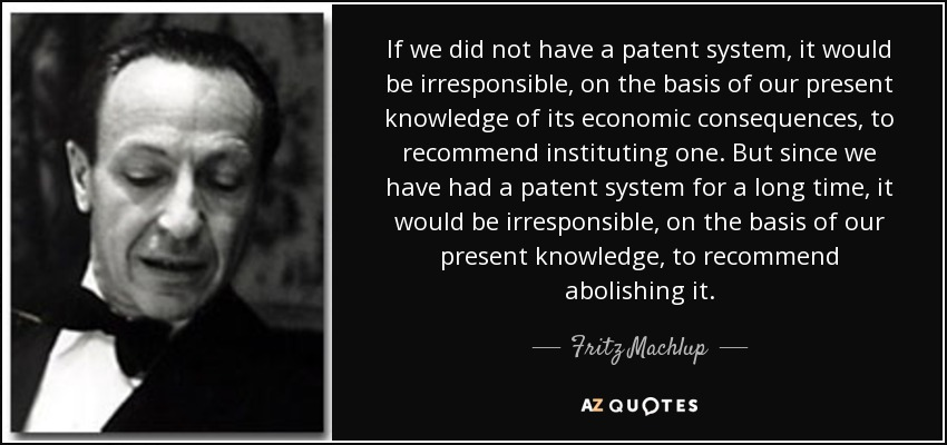If we did not have a patent system, it would be irresponsible, on the basis of our present knowledge of its economic consequences, to recommend instituting one. But since we have had a patent system for a long time, it would be irresponsible, on the basis of our present knowledge, to recommend abolishing it. - Fritz Machlup