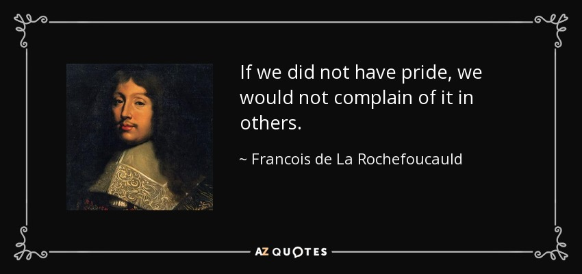 If we did not have pride, we would not complain of it in others. - Francois de La Rochefoucauld