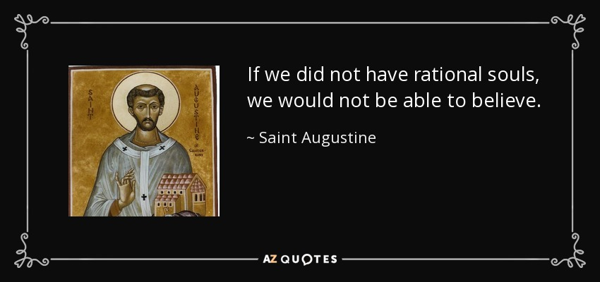 If we did not have rational souls, we would not be able to believe. - Saint Augustine
