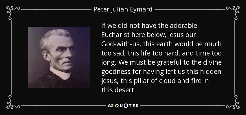If we did not have the adorable Eucharist here below, Jesus our God-with-us, this earth would be much too sad, this life too hard, and time too long. We must be grateful to the divine goodness for having left us this hidden Jesus, this pillar of cloud and fire in this desert - Peter Julian Eymard