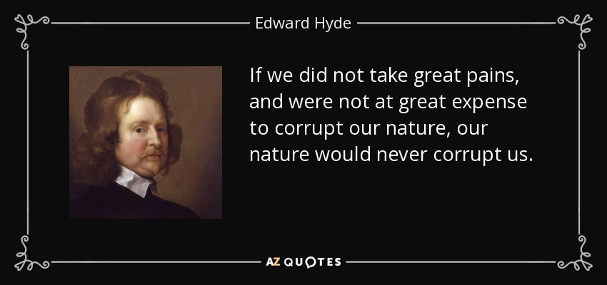 If we did not take great pains, and were not at great expense to corrupt our nature, our nature would never corrupt us. - Edward Hyde, 1st Earl of Clarendon