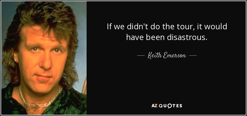 If we didn't do the tour, it would have been disastrous. - Keith Emerson