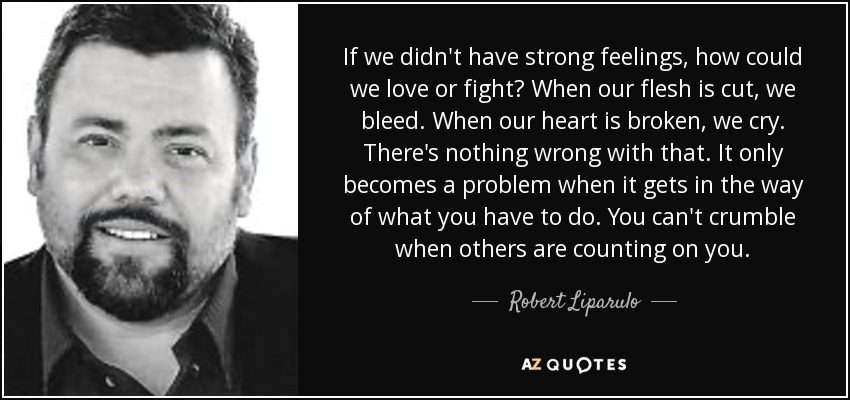 If we didn't have strong feelings, how could we love or fight? When our flesh is cut, we bleed. When our heart is broken, we cry. There's nothing wrong with that. It only becomes a problem when it gets in the way of what you have to do. You can't crumble when others are counting on you. - Robert Liparulo