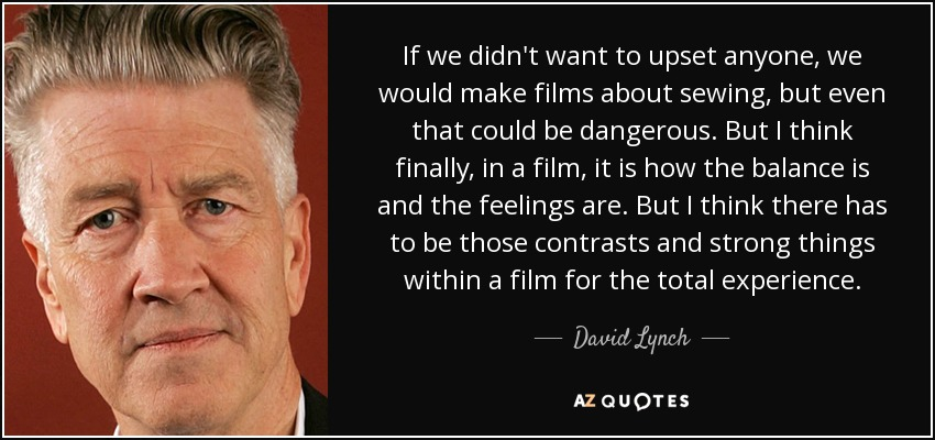 If we didn't want to upset anyone, we would make films about sewing, but even that could be dangerous. But I think finally, in a film, it is how the balance is and the feelings are. But I think there has to be those contrasts and strong things within a film for the total experience. - David Lynch