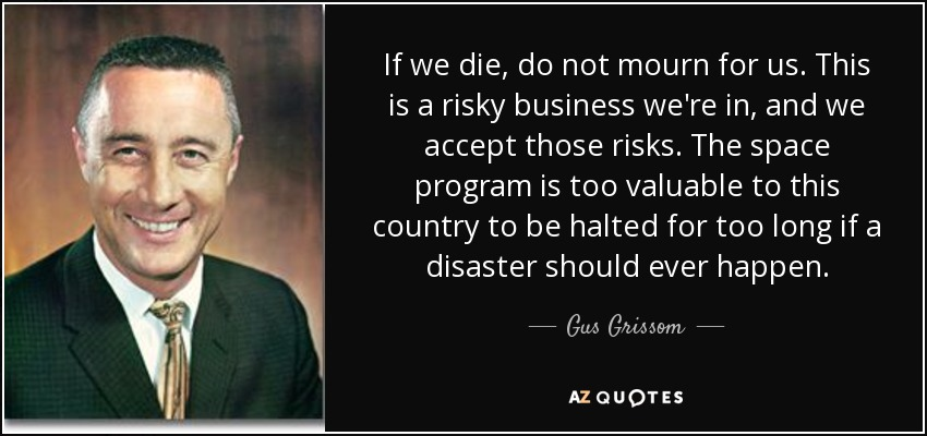 If we die, do not mourn for us. This is a risky business we're in, and we accept those risks. The space program is too valuable to this country to be halted for too long if a disaster should ever happen. - Gus Grissom