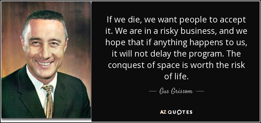 If we die, we want people to accept it. We are in a risky business, and we hope that if anything happens to us, it will not delay the program. The conquest of space is worth the risk of life. - Gus Grissom