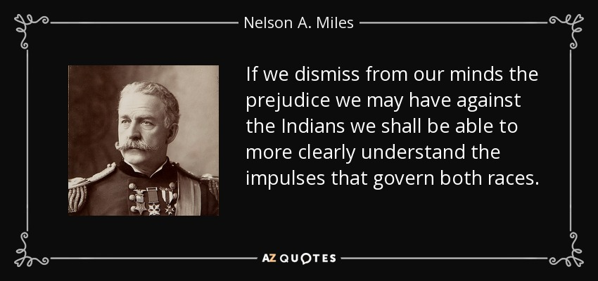 If we dismiss from our minds the prejudice we may have against the Indians we shall be able to more clearly understand the impulses that govern both races. - Nelson A. Miles